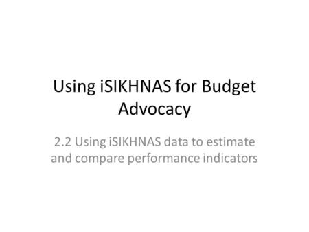 Using iSIKHNAS for Budget Advocacy 2.2 Using iSIKHNAS data to estimate and compare performance indicators.
