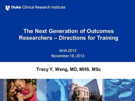 The Next Generation of Outcomes Researchers – Directions for Training AHA 2013 November 18, 2013 Tracy Y. Wang, MD, MHS, MSc.