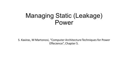 "Managing Static (Leakage) Power S. Kaxiras, M Martonosi, ""Computer Architecture Techniques for Power Effecience"", Chapter 5."