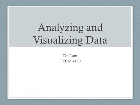 Analyzing and Visualizing Data Dr. Lam TECM 4180.