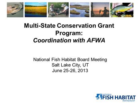 Multi-State Conservation Grant Program: Coordination with AFWA National Fish Habitat Board Meeting Salt Lake City, UT June 25-26, 2013.