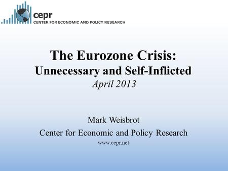 The Eurozone Crisis: Unnecessary and Self-Inflicted April 2013 Mark Weisbrot Center for Economic and Policy Research www.cepr.net.