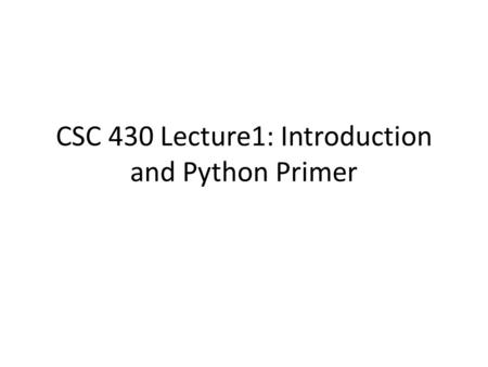 CSC 430 Lecture1: Introduction and Python Primer.