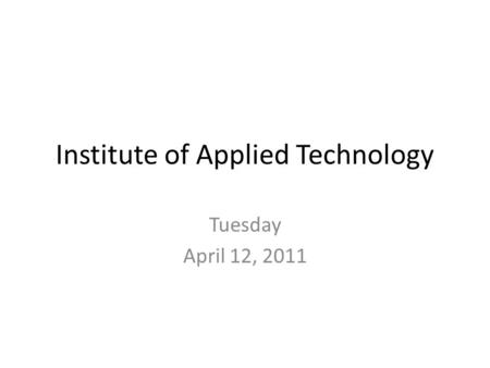 Institute of Applied Technology Tuesday April 12, 2011.