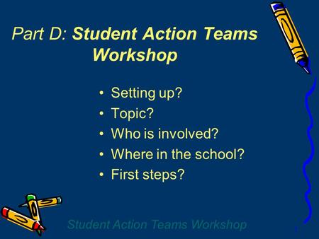 Student Action Teams Workshop 1 Part D: Student Action Teams Workshop Setting up? Topic? Who is involved? Where in the school? First steps?
