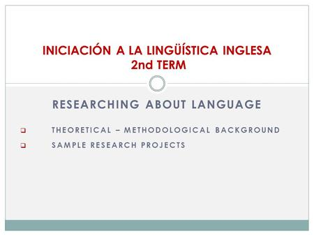 RESEARCHING ABOUT LANGUAGE  THEORETICAL – METHODOLOGICAL BACKGROUND  SAMPLE RESEARCH PROJECTS INICIACIÓN A LA LINGÜÍSTICA INGLESA 2nd TERM.