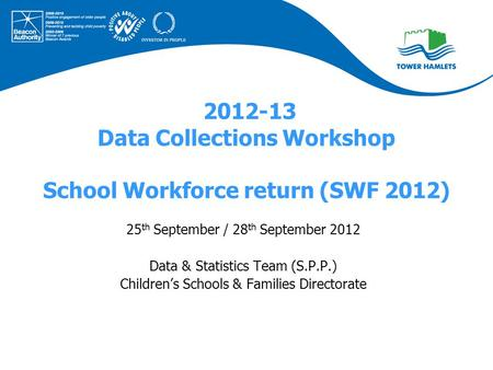 2012-13 Data Collections Workshop School Workforce return (SWF 2012) 25 th September / 28 th September 2012 Data & Statistics Team (S.P.P.) Children's.