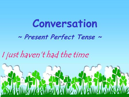 Conversation ~ Present Perfect Tense ~ I just haven't had the time.