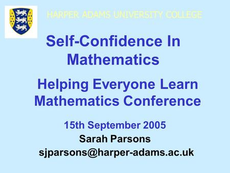 HARPER ADAMS UNIVERSITY COLLEGE 15th September 2005 Sarah Parsons Self-Confidence In Mathematics Helping Everyone Learn Mathematics.