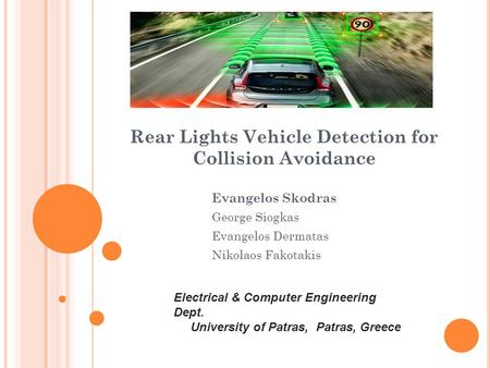 Rear Lights Vehicle Detection for Collision Avoidance Evangelos Skodras George Siogkas Evangelos Dermatas Nikolaos Fakotakis Electrical & Computer Engineering.