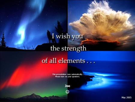 I wish you the strength of all elements... I wish you the strength of all elements... This presentation runs automatically. Please turn on your speakers.