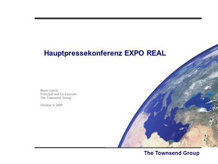 Hauptpressekonferenz EXPO REAL The Townsend Group Kevin Lynch Principal and Co-Founder The Townsend Group October 6, 2008.