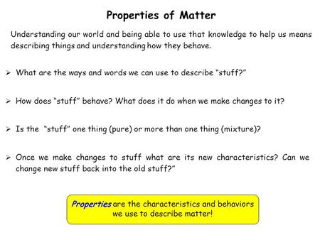Properties of Matter Understanding our world and being able to use that knowledge to help us means describing things and understanding how they behave.
