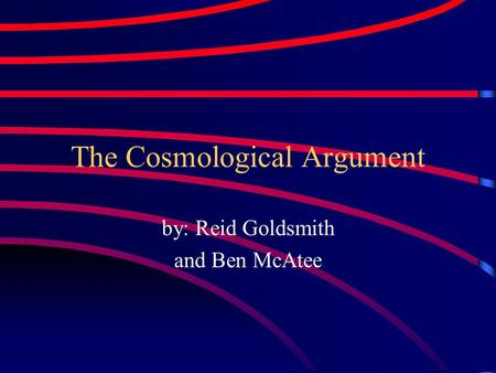 The Cosmological Argument by: Reid Goldsmith and Ben McAtee.