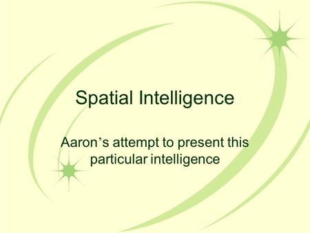 Spatial Intelligence Aaron ' s attempt to present this particular intelligence.