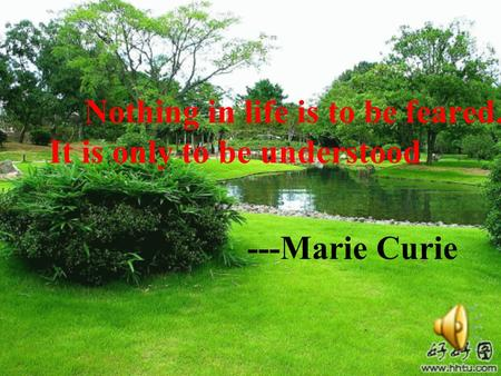 Nothing in life is to be feared. It is only to be understood ---Marie Curie.