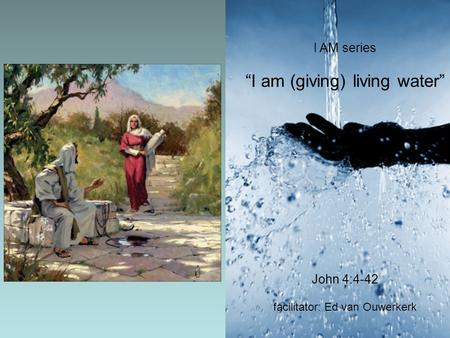 "I AM series ""I am (giving) living water"" John 4:4-42 facilitator: Ed van Ouwerkerk."