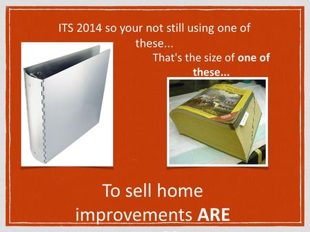 ITS 2014 so your not still using one of these... That's the size of one of these... To sell home improvements ARE YOU??