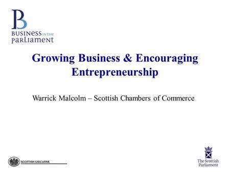 Growing Business & Encouraging Entrepreneurship Warrick Malcolm – Scottish Chambers of Commerce.