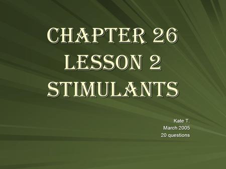 Chapter 26 Lesson 2 Stimulants Kate T. March 2005 20 questions.