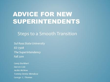 ADVICE FOR NEW SUPERINTENDENTS Sul Ross State University ED 7308 The Superintendency Fall 2011 Casey Burkhart Darren Cole Jackie McNew Tommy Denise Mendoza.