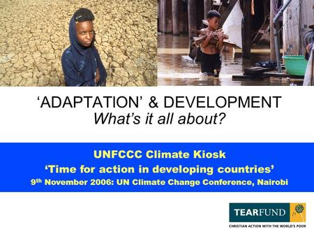 'ADAPTATION' & DEVELOPMENT What's it all about? UNFCCC Climate Kiosk 'Time for action in developing countries' 9 th November 2006: UN Climate Change Conference,