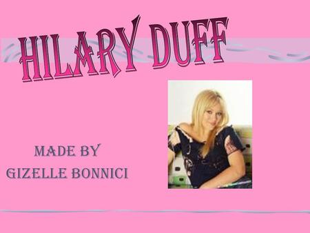 Made by Gizelle Bonnici GENERAL INFORMATION Hilary Duff was born on September 28 th, in Houston, Texas. She is the youngest of two sisters. Hilary is.