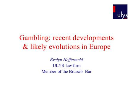 Gambling: recent developments & likely evolutions in Europe Evelyn Heffermehl ULYS law firm Member of the Brussels Bar.