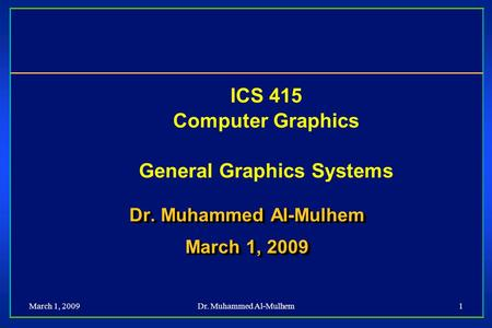 March 1, 2009Dr. Muhammed Al-Mulhem1 ICS 415 Computer Graphics General Graphics Systems Dr. Muhammed Al-Mulhem March 1, 2009 Dr. Muhammed Al-Mulhem March.