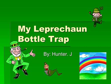 My Leprechaun Bottle Trap By: Hunter. J. The Leprechaun story OOOOne night I had a glass of water and all of a sudden I notice that all of my water.