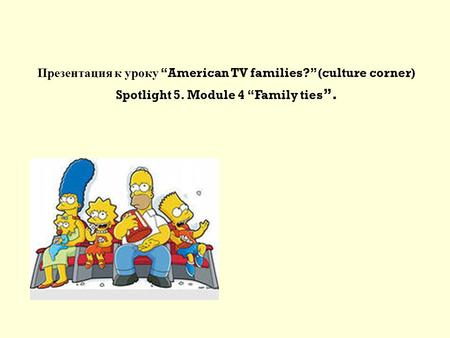 "Презентация к уроку ""American TV families?"" (culture corner) Spotlight 5. Module 4 ""Family ties ""."