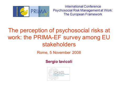 The perception of psychosocial risks at work: the PRIMA-EF survey among EU stakeholders Rome, 5 November 2008 Sergio Iavicoli International Conference.
