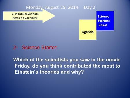 Monday, August 25, 2014 Day 2 Science Starters Sheet 1. Please have these Items on your desk. 2- Science Starter: Which of the scientists you saw in the.
