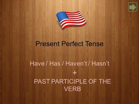 Present Perfect Tense Have / Has / Haven't / Hasn't PAST PARTICIPLE OF THE VERB +