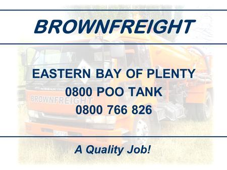BROWNFREIGHT EASTERN BAY OF PLENTY 0800 POO TANK 0800 766 826 A Quality Job!