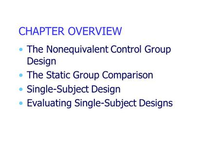 CHAPTER OVERVIEW The Nonequivalent Control Group Design The Static Group Comparison Single-Subject Design Evaluating Single-Subject Designs.