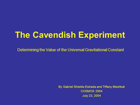 The Cavendish Experiment Determining the Value of the Universal Gravitational Constant By Gabriel Shields-Estrada and Tiffany Meshkat COSMOS 2004 July.