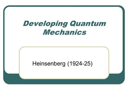 Developing Quantum Mechanics Heinsenberg (1924-25)