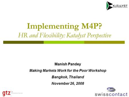 Implementing M4P? HR and Flexibility: Katalyst Perspective Manish Pandey Making Markets Work for the Poor Workshop Bangkok, Thailand November 26, 2008.