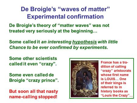 "De Broigle's ""waves of matter"" Experimental confirmation De Broigle's theory of ""matter waves"" was not treated very seriously at the beginning… Some called."