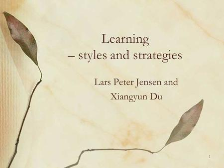 1 Learning – styles and strategies Lars Peter Jensen and Xiangyun Du.
