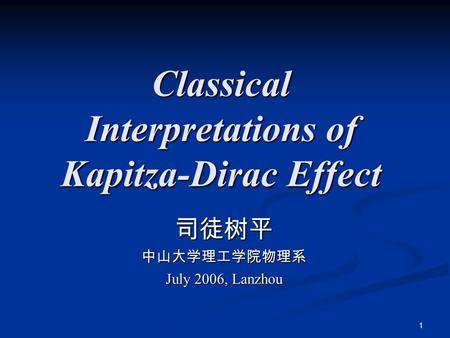 1 Classical Interpretations of Kapitza-Dirac Effect 司徒树平中山大学理工学院物理系 July 2006, Lanzhou.