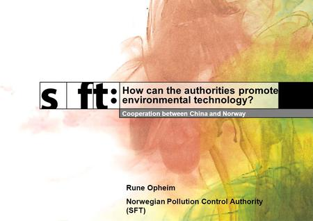 How can the authorities promote environmental technology? Cooperation between China and Norway Rune Opheim Norwegian Pollution Control Authority (SFT)