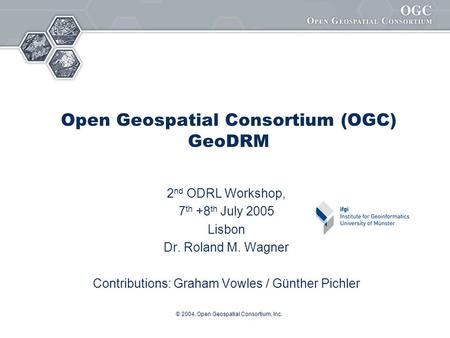 © 2004, Open Geospatial Consortium, Inc. Open Geospatial Consortium (OGC) GeoDRM 2 nd ODRL Workshop, 7 th +8 th July 2005 Lisbon Dr. Roland M. Wagner Contributions: