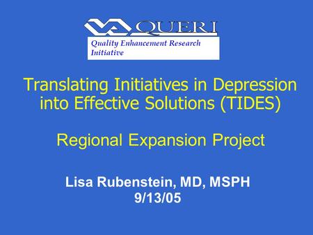 Translating Initiatives in Depression into Effective Solutions (TIDES) Regional Expansion Project Lisa Rubenstein, MD, MSPH 9/13/05 Quality Enhancement.
