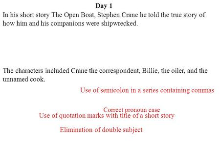Day 1 Use of quotation marks with title of a short story Elimination of double subject Correct pronoun case Use of semicolon in a series containing commas.