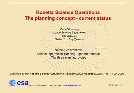 Solar System Division DVK, 10 Jul 2001 Rosetta Science Operations The planning concept - current status Detlef Koschny Space Science Department ESA/ESTEC.