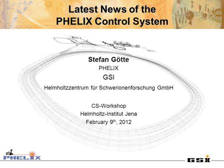 Latest News of the PHELIX Control ystem Latest News of the PHELIX Control System Stefan Götte PHELIX GSI Helmholtzzentrum für Schwerionenforschung GmbH.