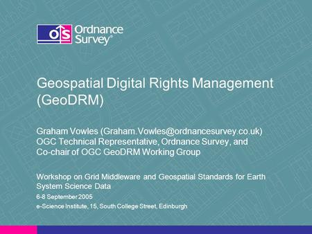 Geospatial Digital Rights Management (GeoDRM) Graham Vowles OGC Technical Representative, Ordnance Survey, and Co-chair.