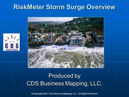 RiskMeter Storm Surge Overview Produced by CDS Business Mapping, LLC. ©Copyright 2007, CDS Business Mapping, LLC. All Rights Reserved.